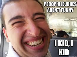 Mexican Meme Jokes - pedophile jokes aren t funny i kid i kid mexican pedophile