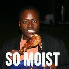 I Am Moist Meme - when someone refers to the turkey as moist the ultimate