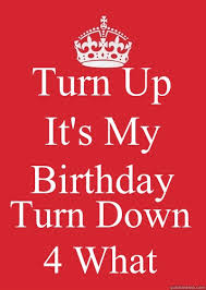 Keep Calm Birthday Meme - turn up it s my birthday turn down 4 what keep calm or gtfo