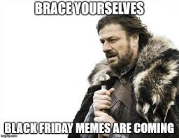 Memes Black Friday - brace yourselves black friday memes are coming