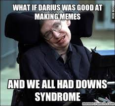 Downs Memes - if darius was good at making memes