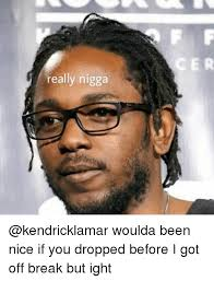 Really Nigga Meme - really nigga woulda been nice if you dropped before i got off break