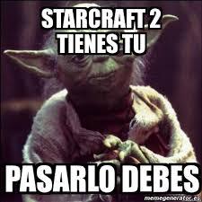Starcraft 2 Meme - meme personalizado starcraft 2 tienes tu pasarlo debes 3416557