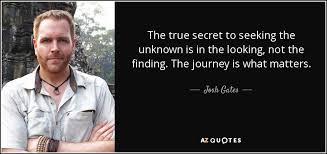 Seeking Josh Josh Gates Quote The True Secret To Seeking The Unknown Is In The