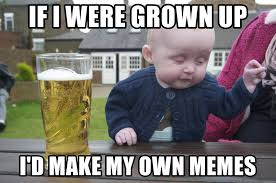 On My Own Memes - if i were grown up i d make my own memes drunk baby 1 meme generator