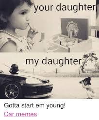 Daughter Meme - your daughter my daughter gotta start em young car memes cars