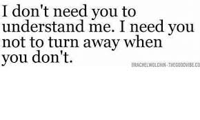 I Need You Meme - i don t need you to understand me i need you not to turn away when
