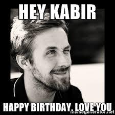 Happy Birthday Meme Ryan Gosling - hey kabir happy birthday love you ryan gosling 1 meme generator
