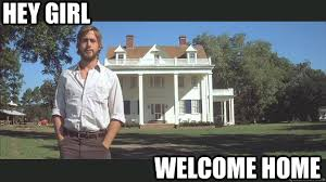 Welcome Home Meme - hey girl welcome home ryan gosling quickmeme