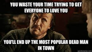 Most Popular Memes Of All Time - you waste your time trying to get everyone to love you you ll end