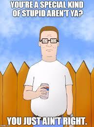Kind Meme - king of the hill meme special kind of stupid on bingememe