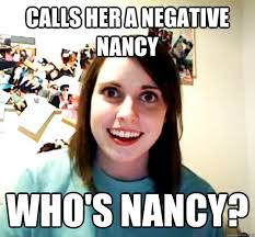 Nancy Meme - calls her a negative nancy who s nancy overly attached