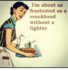 Frustrated Meme - i m about as frustrated as a crackhead without a lighter crackhead