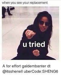 A For Effort Meme - when you see your replacement u tried a for effort galdembanter dt