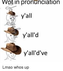 Meme Pronounciation - wot in pronunciation y all y all d y all d ve lmao whos up meme
