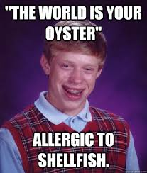 the world is your oyster allergic to shellfish bad luck brian