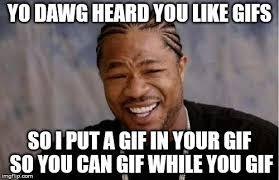 Gif Meme Maker - yo dawg heard you meme imgflip