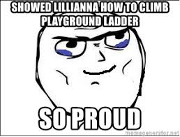 So Proud Meme - showed lillianna how to climb playground ladder so proud proud