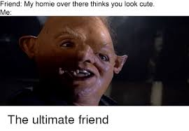 Cute Friend Memes - friend my homie over there thinks you look cute me cute meme on