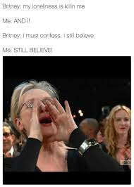 Britney Meme - britney spears baby one more time meryl streep singing know