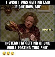 Drunk Memes - i wish i was getting laid right now but fsensitivity instead im