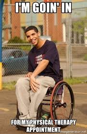 Physical Therapy Memes - i m goin in for my physical therapy appointment drake