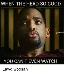 Good Head Meme - when the head so good eccrimorel you can t even watch lawd woosah