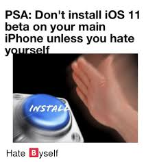 Ios Meme - psa don t install ios 11 beta on your main iphone unless you hate