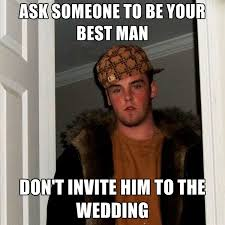 Ask Meme - ask someone to be your best man don t invite him to the wedding