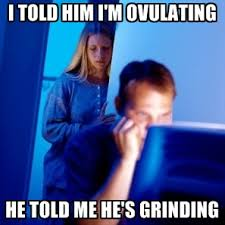 Grinding Meme - i told him i m ovulating he told me he s grinding create meme
