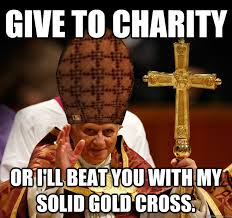 Charity Meme - give to charity or i ll beat you with my solid gold cross misc