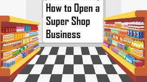how to open a super shop business business daily 24