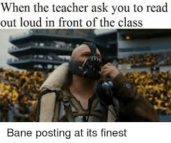 Bane Meme - when the teacher ask you to read out loud in front of the class