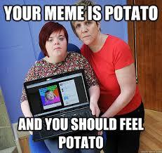 Funny Potato Memes - your meme is potato and you should feel potato upset potato