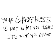 your greatness is not what you it s what you give quote
