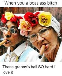 Ball So Hard Meme - when you a boss ass bitch with no job these granny s ball so hard i