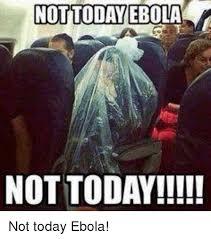 Memes Today - not today ebola not today not today ebola meme on me me