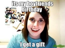 Birthday Gift Meme - its my boyfriends birthday i get a gift meme overly attached