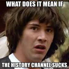 Meme Generator History Channel - what does it mean if the history channel sucks conspiracy keanu