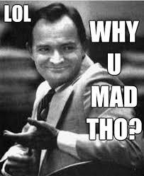 You Mad Tho Meme - reaction meme lol why u mad tho randy kraft all kinds of stuff