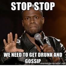 Gossip Meme - stop stop we need to get drunk and gossip memegenerator net drunk