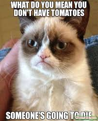 Tomato Meme - what do you mean you don t have tomatoes someone s going to die meme