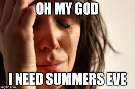 Summers Eve Meme - first world problems meme imgflip