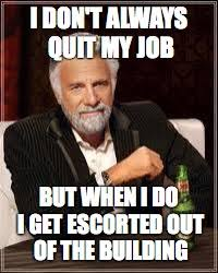 I Don T Always Memes - i don t always quit my job but when i do i get escorted out of