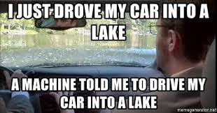 Gps Meme - i just drove my car into a lake a machine told me to drive my car