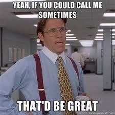Office Space Yeah Meme - yeah if you could call me sometimes that d be great office space
