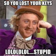 Lost Keys Meme - so you lost your keys lolololol stupid willy wonka meme generator