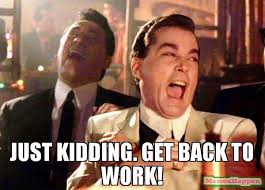 Get Back To Work Meme - just kidding get back to work meme ray liota 57636 memeshappen