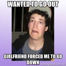 Desperate Girlfriend Meme - wanted to go out girlfriend forced me to go down desperate
