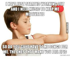 Working Out Memes - have just started working out and need music to keep me motivated